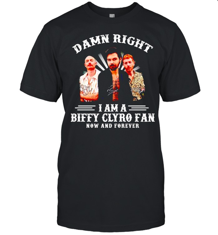 Damn Right I Am A Biffy Clyro Fan Now And Forever Shirt