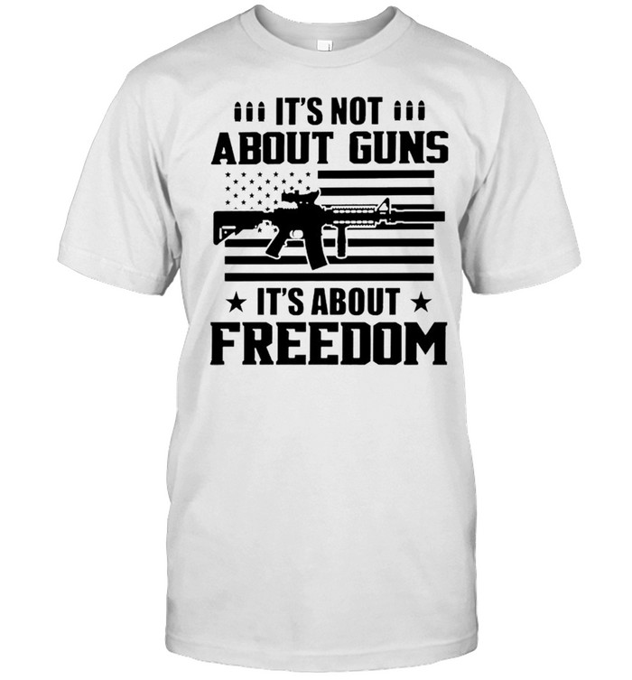It's Not About Guns It's About Freedom Shirt