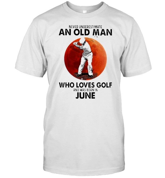 Never Underestimate An Old Man Who Loves Golf And Was Born In June Blood Moon Shirt