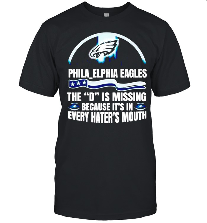 Philadelphia Eagles The D Is Missing Because It's In Every Haters Mouth Shirt