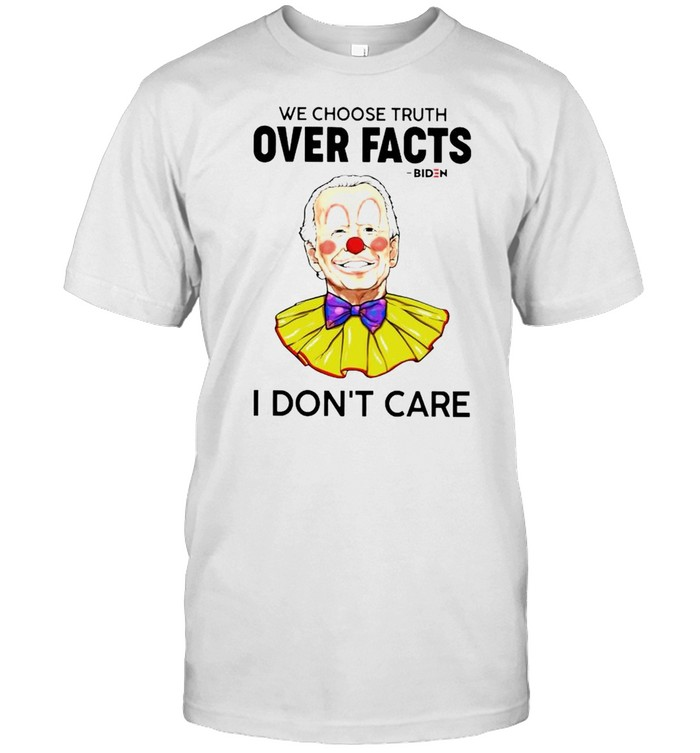 Biden Clown We Choose Truth Over Facts I Don't Care Shirt