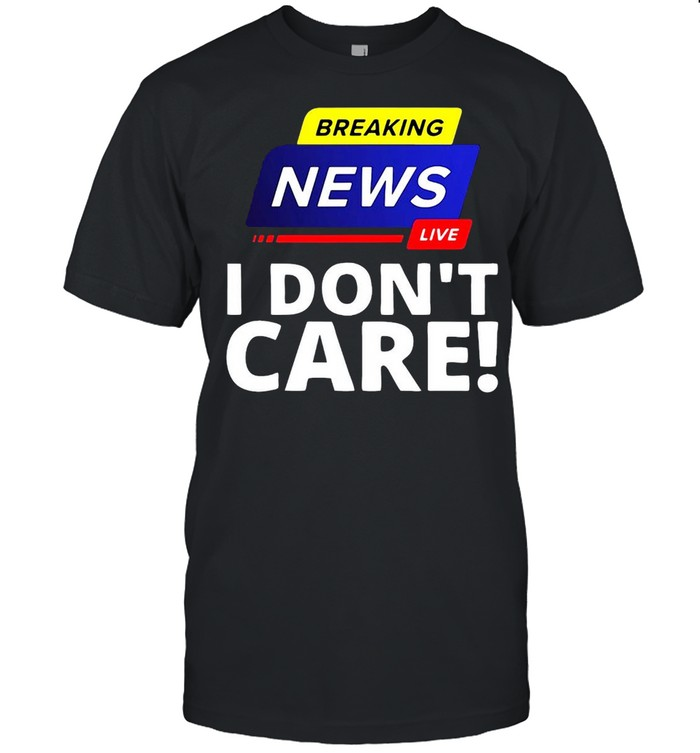 Breaking News Live I Don't Care Shirt