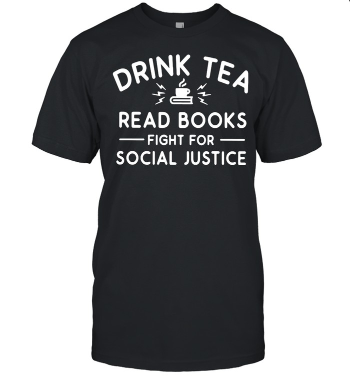 Drink Tea Read Books Fight For Social Justice Shirt