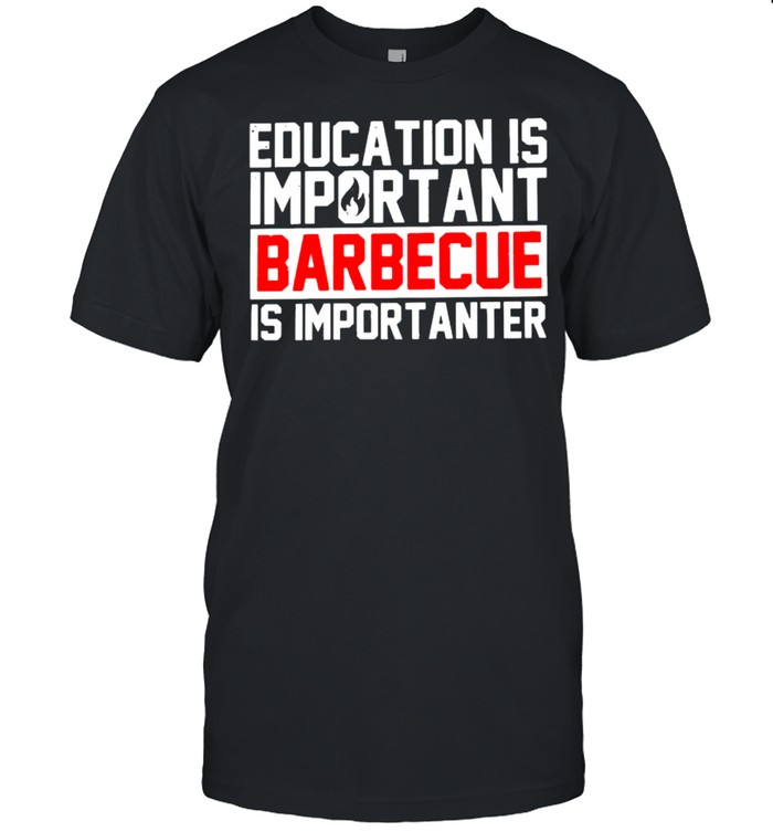 Education Is Important Barbecue Is Importanter Shirt