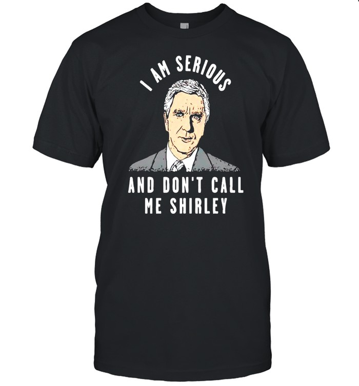 I Am Serious And Don't Call Me Shirley Shirt