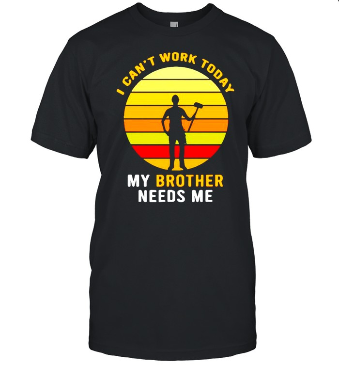 I Can't Work Today My Brother Needs Me Shirt