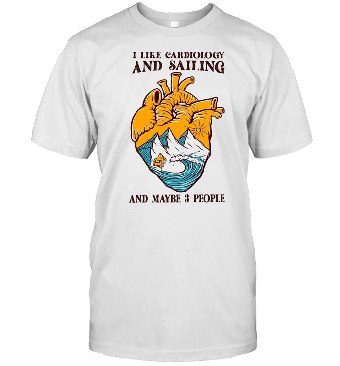 I Like Cardiology And Sailing And Maybe 3 People Shirt