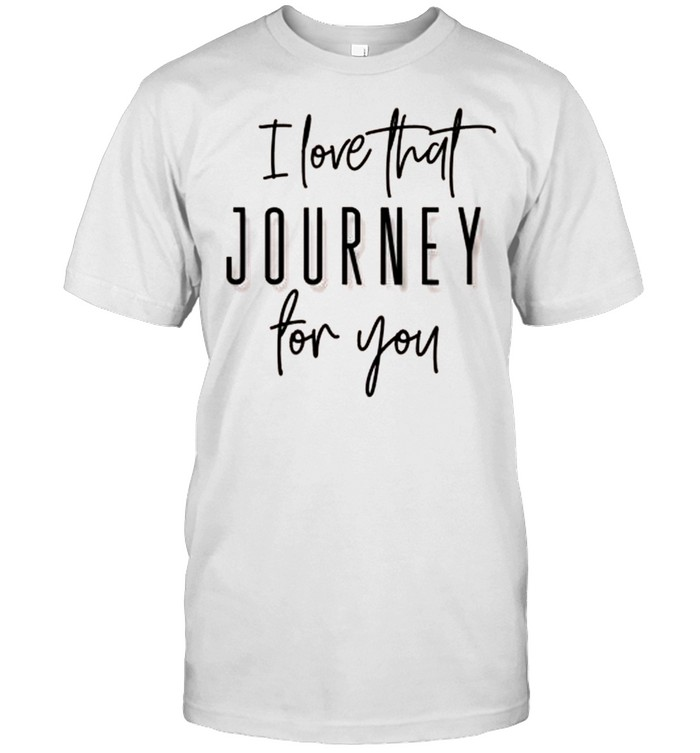 I Love That Journey For You Alexis Humor Creek Fun Shirt