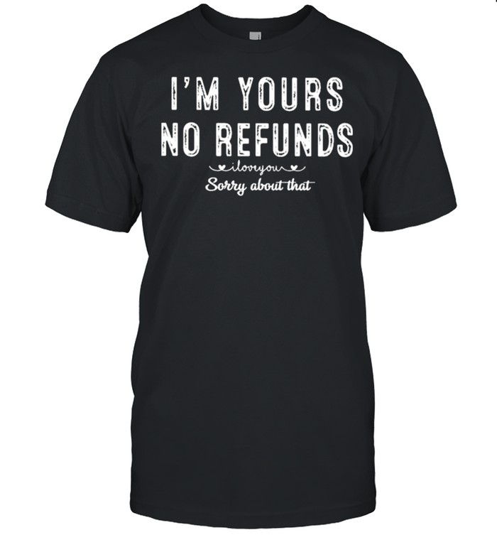 I'm Yours No Refunds I Love You Sorry About That Shirt