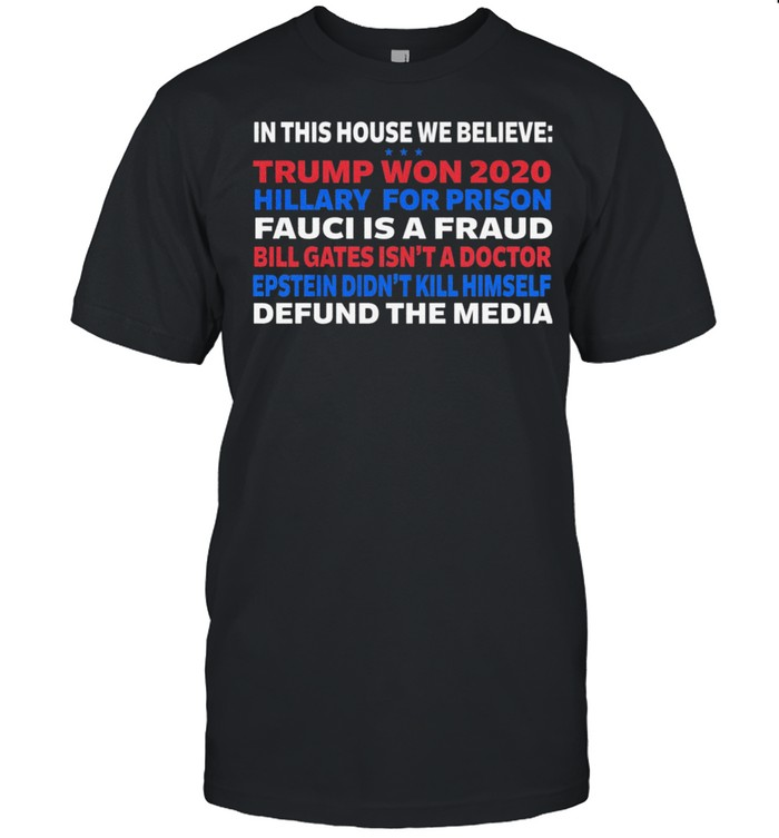 In This House We Believe Trump Won 2020 Hillary For Prison Fauci Is A Fraud Bill Gates Isn't A Doctor Shirt