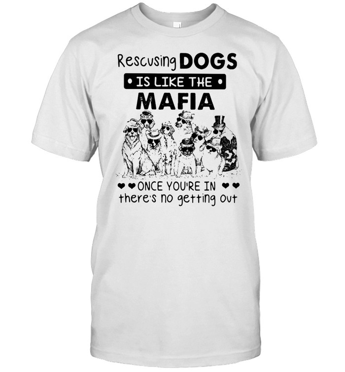 Rescusing Dogs Is Like The Mafia Once You're In Theres No Getting Out Shirt