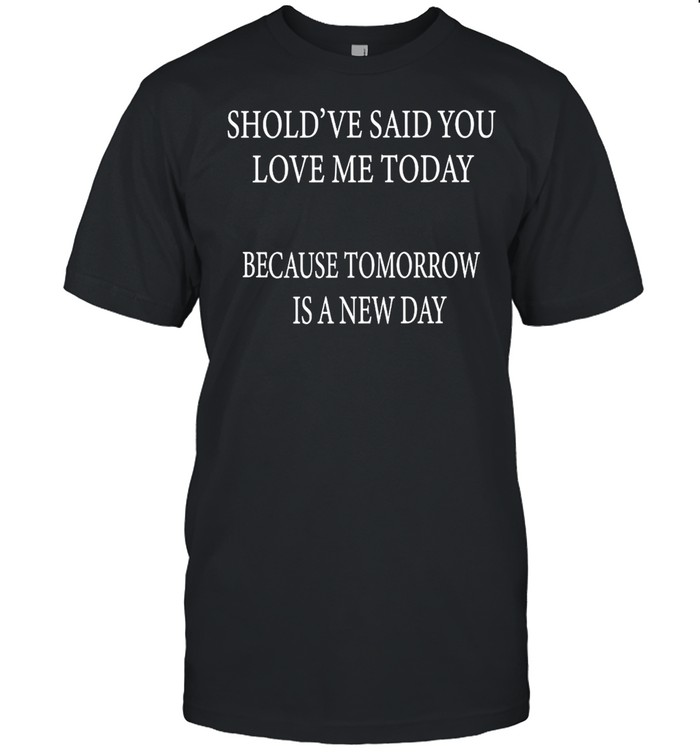 Shouldve Said You Loved Me Today Because Tomorrow Is A New Day Shirt