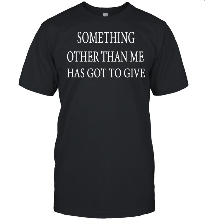 Something Other Than Me Has Got To Give Shirt