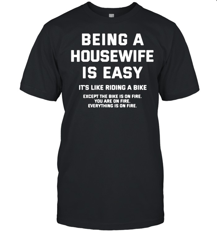 Being A Housewife Is Easy It's Like Riding A Bike Except The Bike Is On Fire You Are On Fire Shirt