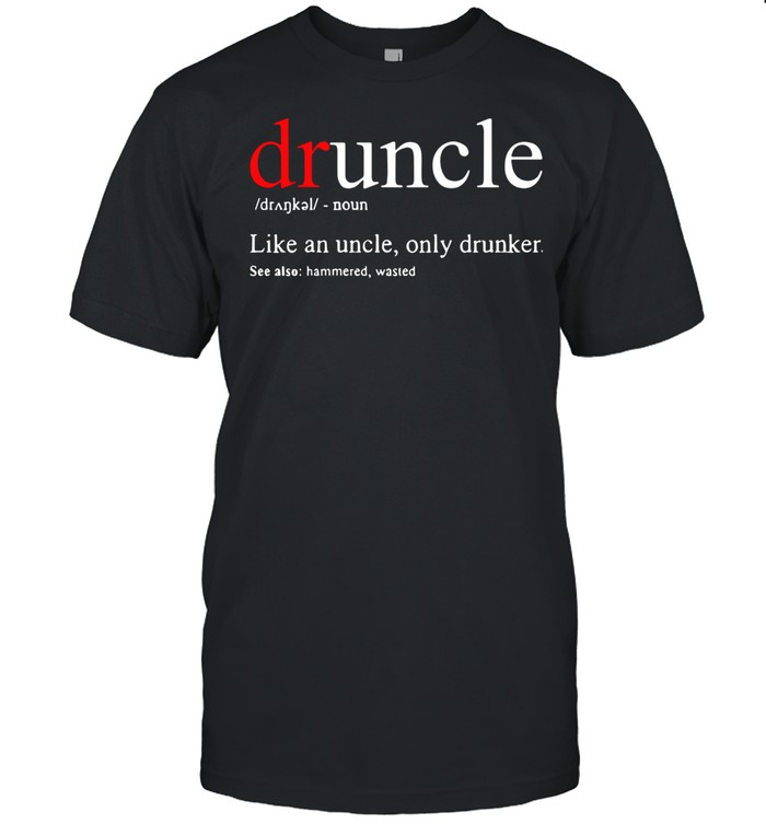 Druncle Like An Uncle Only Drunker See Also Hammered Wasted Shirt