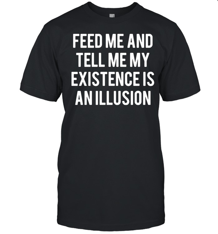 Feed Me And Tell Me My Existence Is An Illusion Shirt