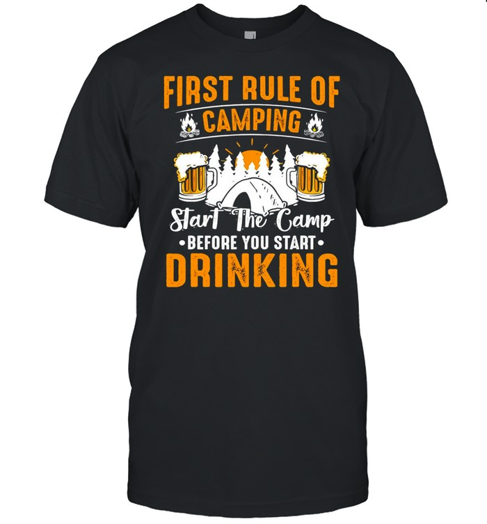 First Rule Of Camping Start The Camp Before You Start Drinking Beer Shirt