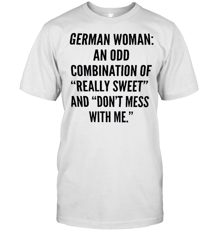 German Woman An Odd Combination Of Really Sweet And Don't Mess With Me Shirt