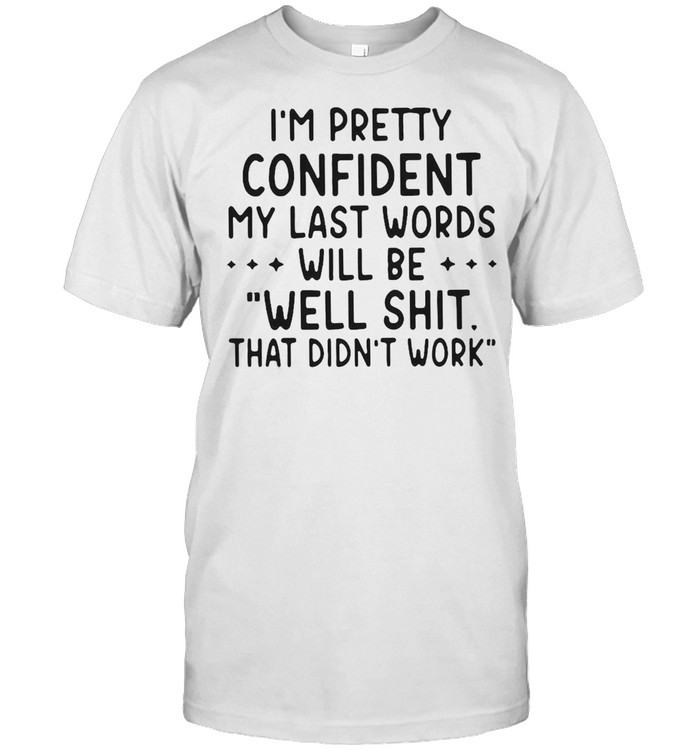 I'm Pretty Confident My Last Words Will Be Well Shit That Didn't Work Shirt