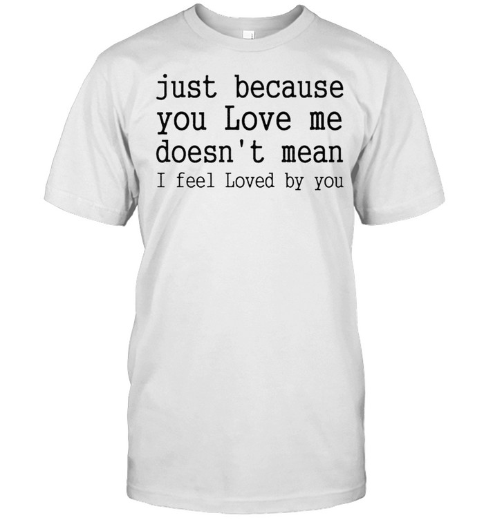 Just Because You Love Me Doesn't Mean I Feel Loved By You Shirt