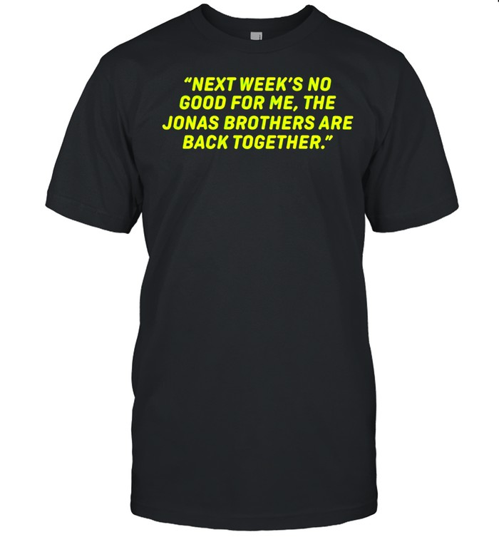 Next Weeks No Good For Me The Jonas Brothers Are Back Together Shirt