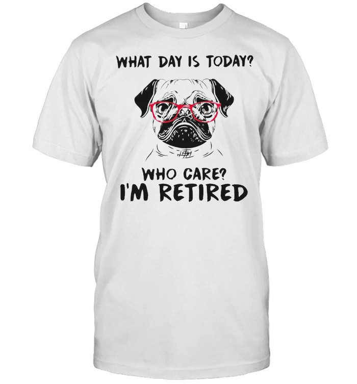 Pug What Day Is Today Who Care I'm Retired Shirt