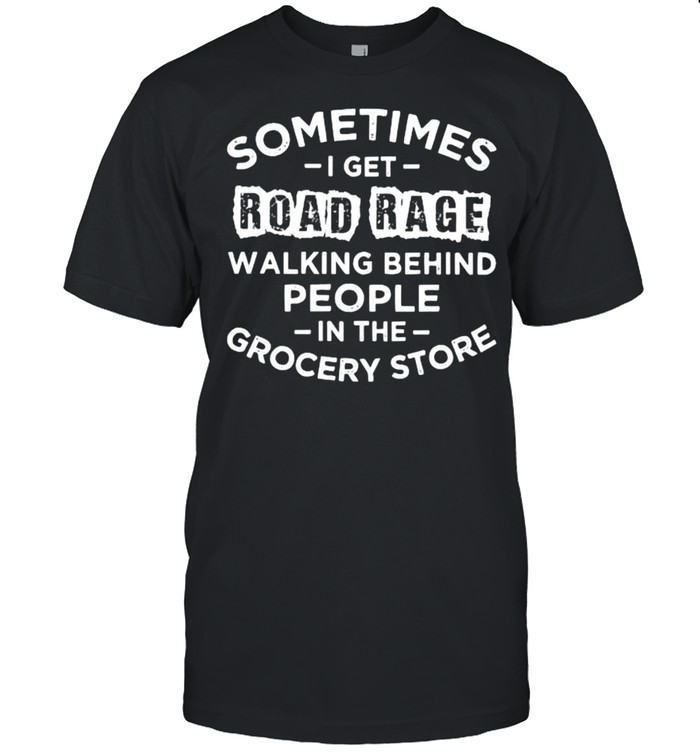 Sometime I Get Road Rage Walking Behind People In The Grocery Store Shirt