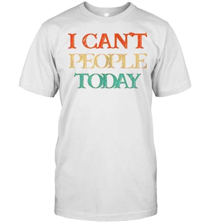 Vintage I Can't People Today Shirt