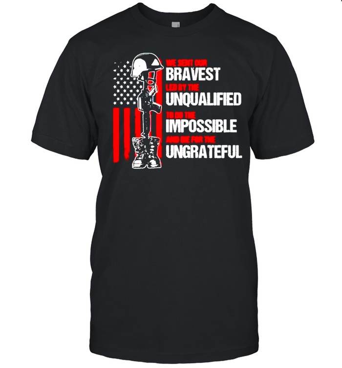 We Sent Our Bravest Led By The Unqualified Shirt