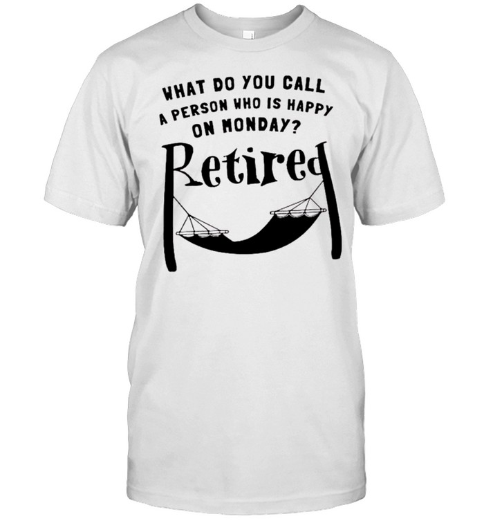 What Do You Call A Person Who Is Happy On Monday Retired Shirt