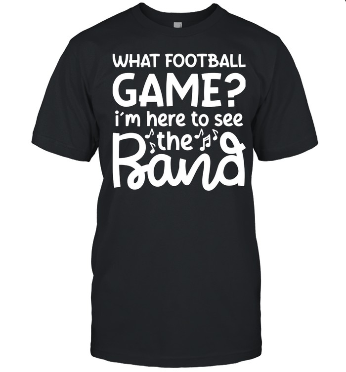 What Football Game I'm Here To See The Marching Band Shirt