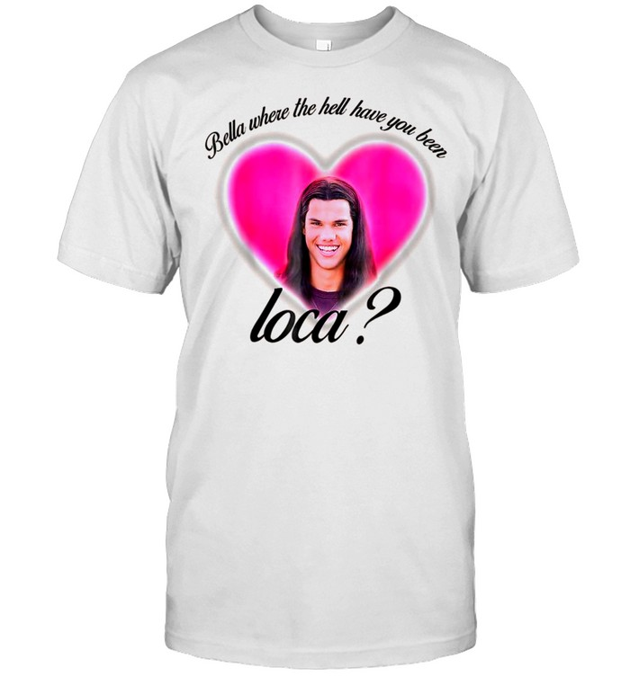 Where The Hell Have You Been Loca Bellas Shirt