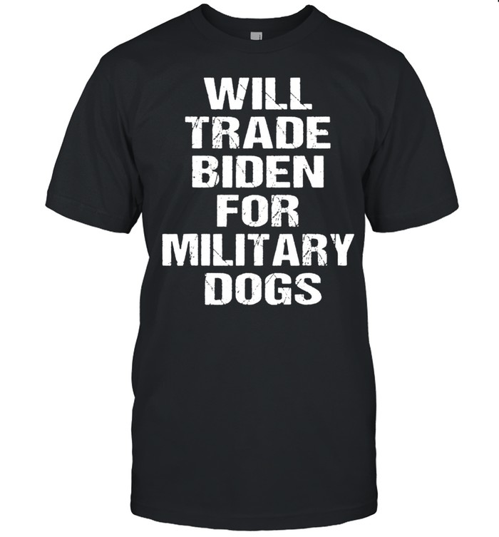 Will Trade Biden For Military Dogs Shirt