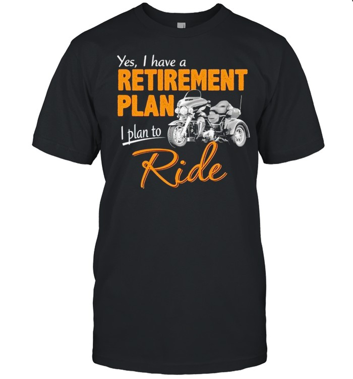 Yes I Have A Retirement Plan I Plan To Ride Shirt