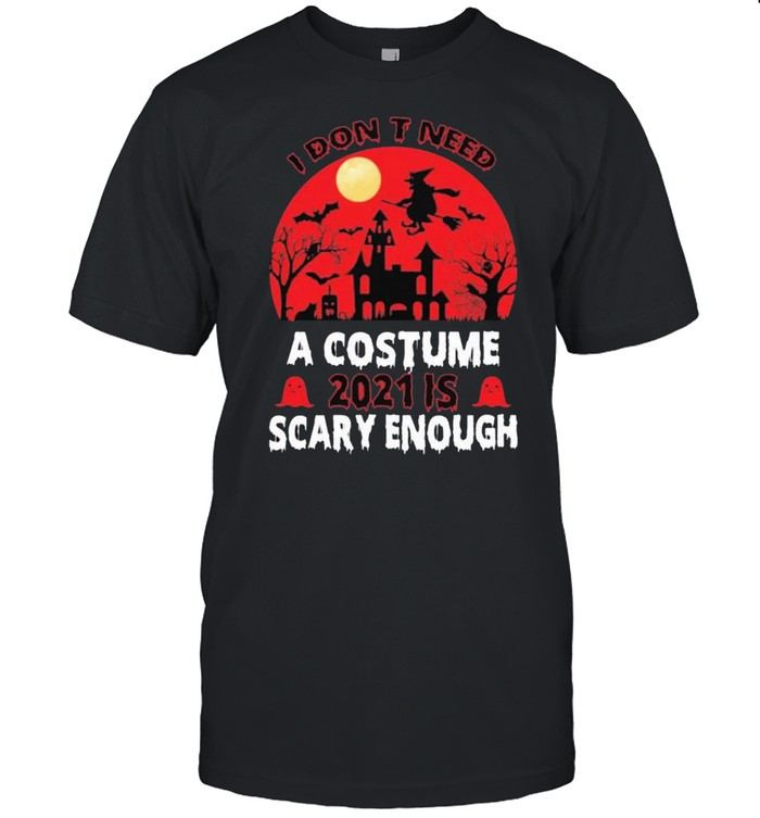 I Don't Need A Costume 2021 Is Scary Enough Halloween Shirt