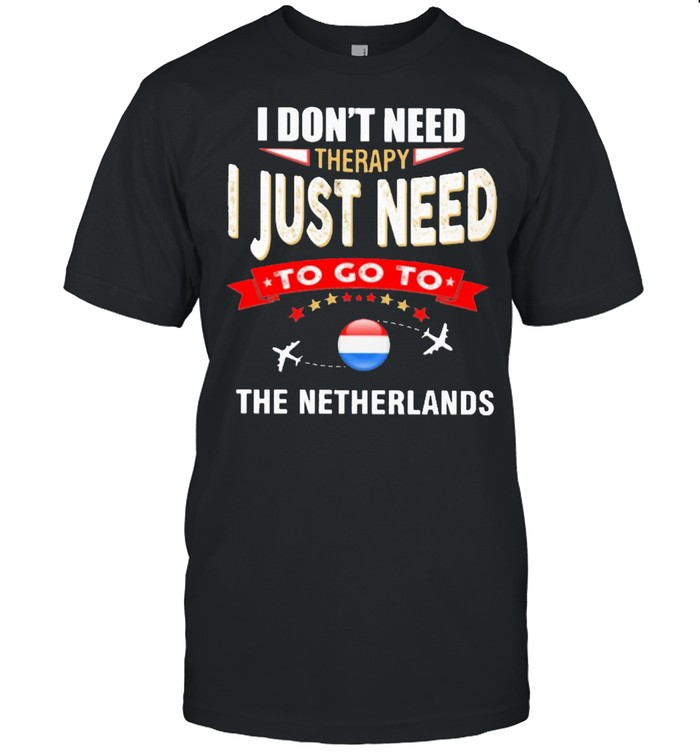 I Don't Next Therapy I Just Need To Go To The Netherlands Shirt