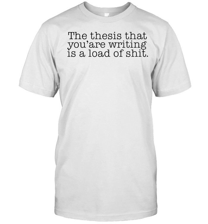 The Thesis That You're Writing Is A Load Of Shit Shirt