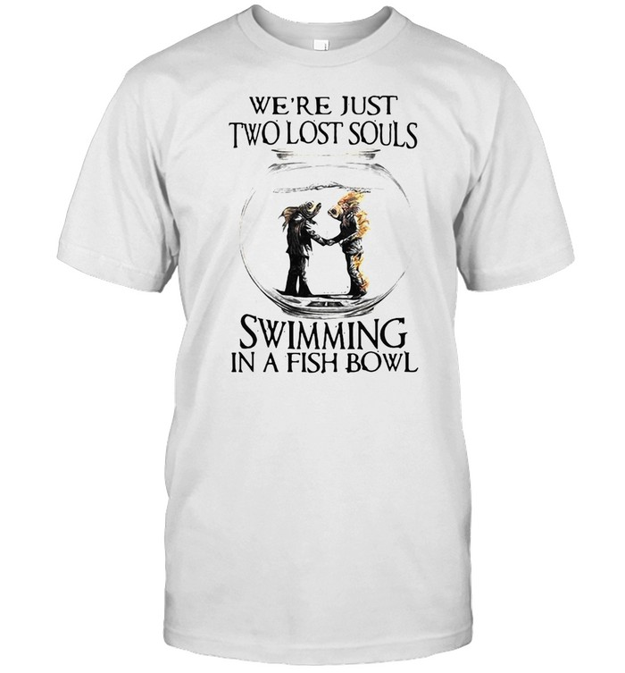 Were Just Two Lost Souls Swimming In A Fish Bowl Shirt