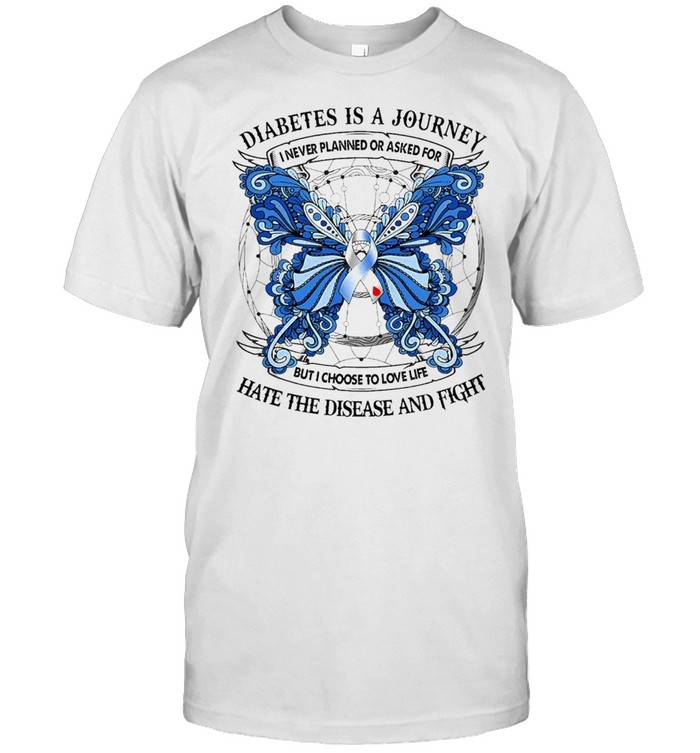 Butterfly Diabetes Is A Journey I Never Planned Or Asked For But I Choose To Love Life Hate The Disease And Fight Shirt