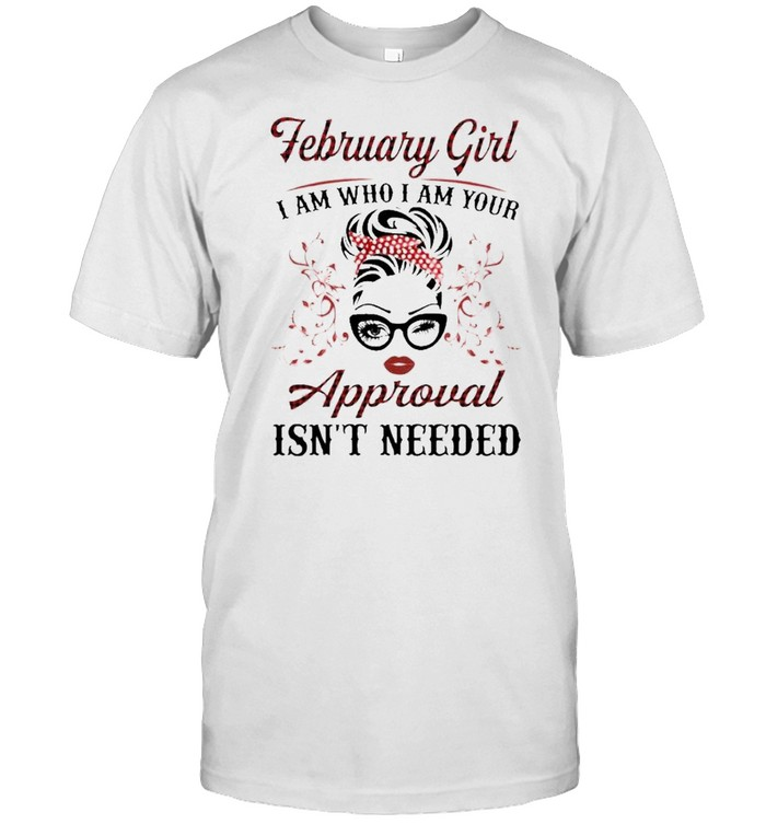 February Girl I Am Who I Am Your Approval Isn't Needed Shirt