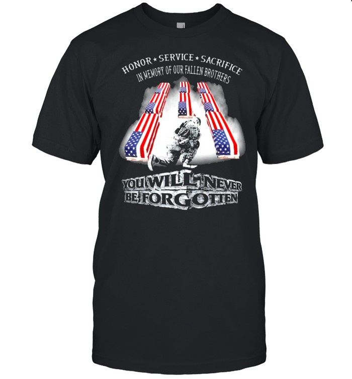 Honor Service Sacrifice In Memory Of Our Fallen Brothers You Will Never Be Forget Shirt