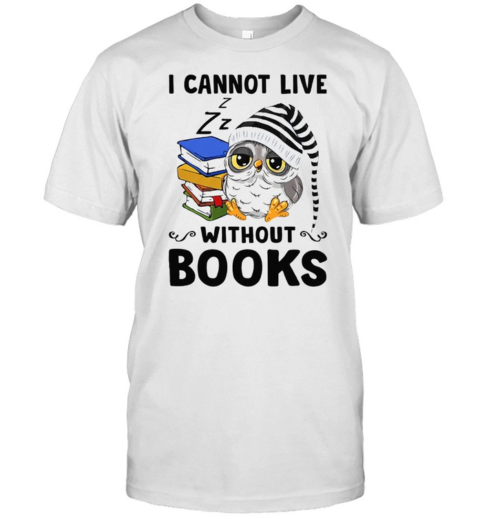 I Cannot Live Without Books Shirt