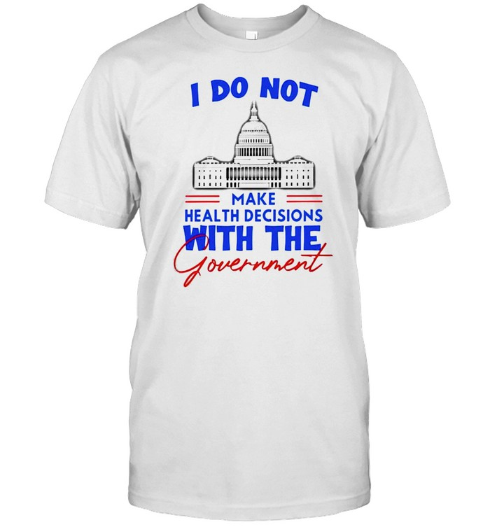 I Do Not Make Health Decisions With The Government Shirt