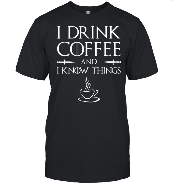 I Drink Coffee And I Know Things Shirt