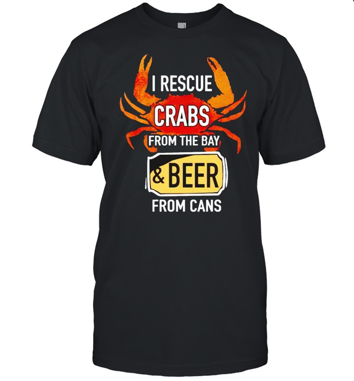 I Rescue Crabs From The Bay And Beer From Cans Shirt