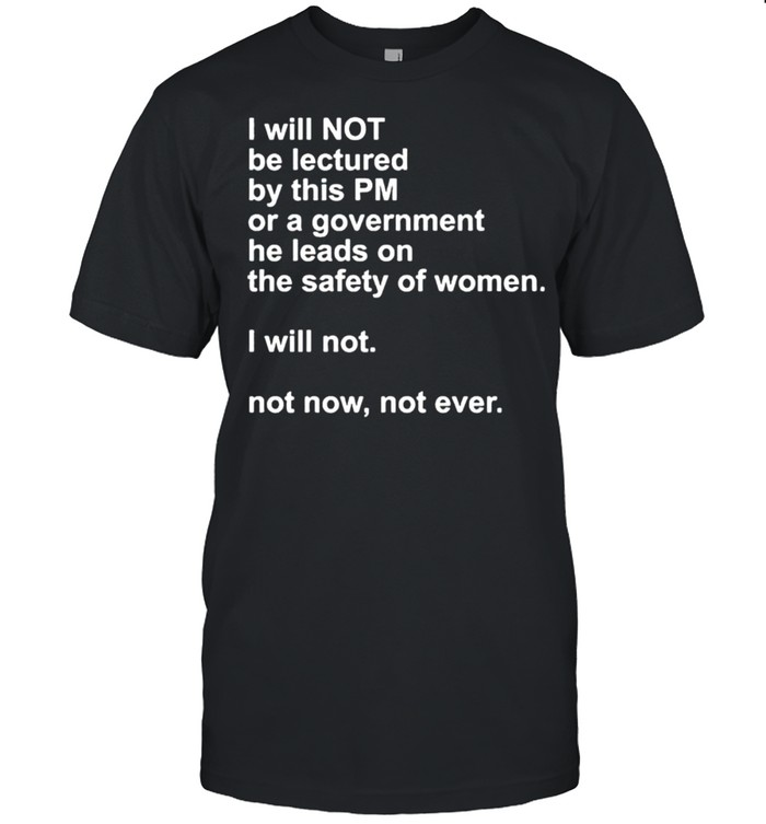 I Will Not Be Lectured By This Pm Or A Government Shirt