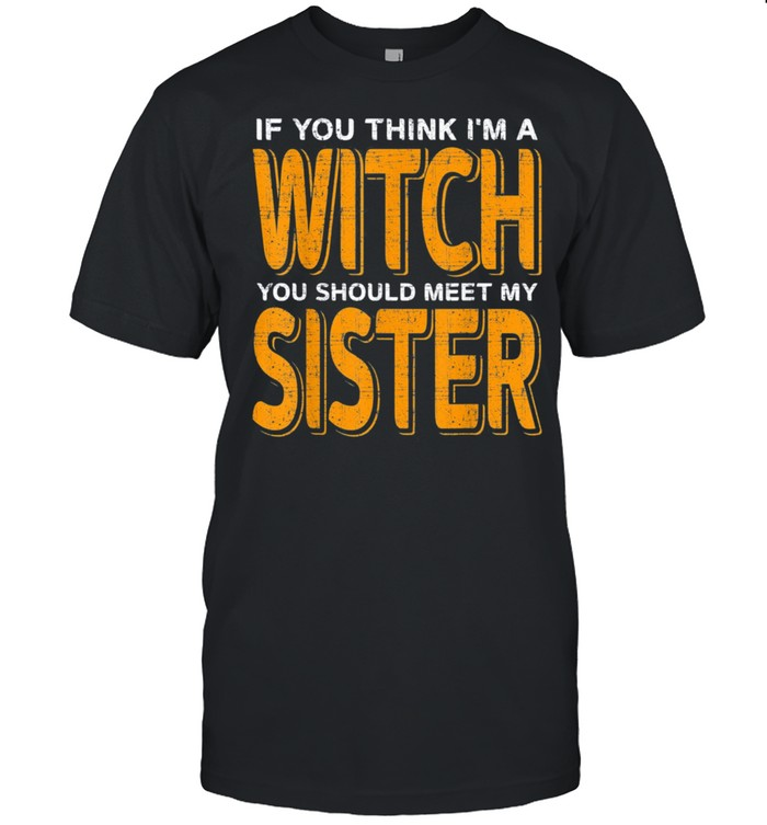 If You Think I'm A Witch You Should Meet My Sister Halloween Shirt