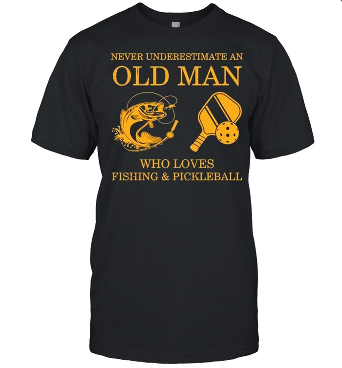 Never Underestimate An Old Man Who Loves Fishing And Pickleball Shirt