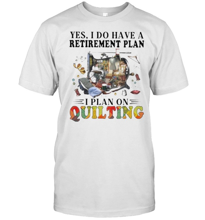 Yes I Do Have Retirement Plan I Plan On Quilting Shirt