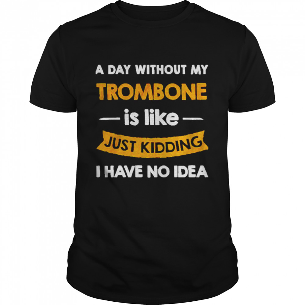 A Day Without My Trombone Is Like Just Kidding Shirt